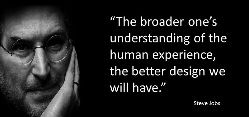 """The broader one's understanding of the human experience, the better design we will have."" Steve Jobs - Human experience quote"